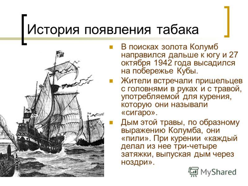 В поисках золота Колумб направился дальше к югу и 27 октября 1942 года высадился на побережье Кубы. Жители встречали пришельцев с головнями в руках и с травой, употребляемой для курения, которую они называли «сигаро». Дым этой травы, по образному выр