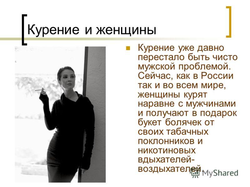 Курение и женщины Курение уже давно перестало быть чисто мужской проблемой. Сейчас, как в России так и во всем мире, женщины курят наравне с мужчинами и получают в подарок букет болячек от своих табачных поклонников и никотиновых вдыхателей- воздыхат