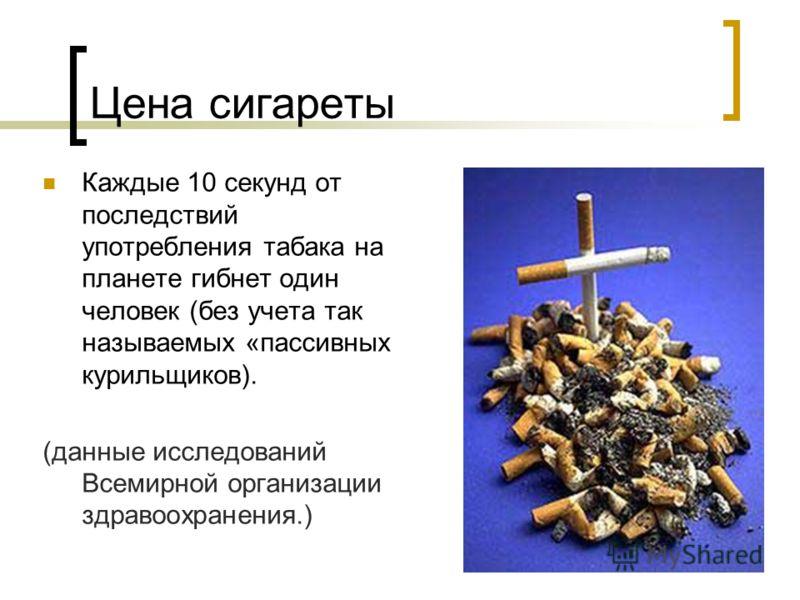 Цена сигареты Каждые 10 секунд от последствий употребления табака на планете гибнет один человек (без учета так называемых «пассивных курильщиков). (данные исследований Всемирной организации здравоохранения.)