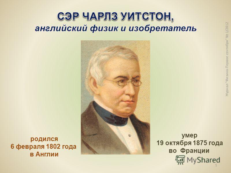 Журнал Физика-Первое сентября 1/2012 1 родился 6 февраля 1802 года в Англии умер 19 октября 1875 года во Франции