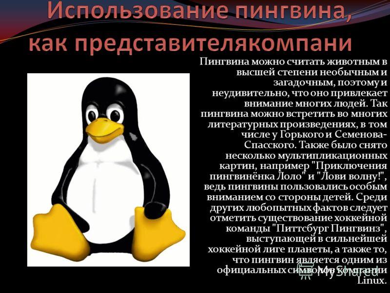 Пингвина можно считать животным в высшей степени необычным и загадочным, поэтому и неудивительно, что оно привлекает внимание многих людей. Так пингвина можно встретить во многих литературных произведениях, в том числе у Горького и Семенова- Спасског