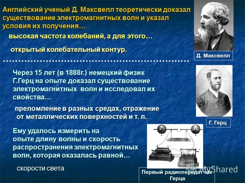 Английский ученый Д. Максвелл теоретически доказал существование электромагнитных волн и указал условия их получения… высокая частота колебаний, а для этого… открытый колебательный контур. Через 15 лет (в 1888г.) немецкий физик Г.Герц на опыте доказа