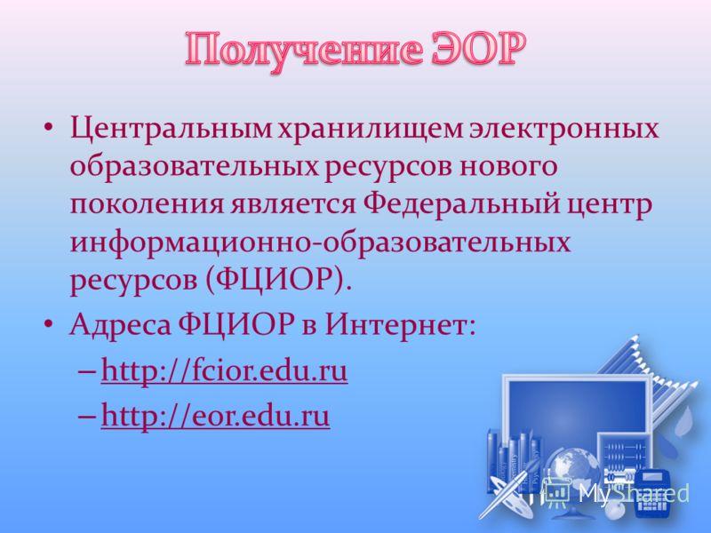 Центральным хранилищем электронных образовательных ресурсов нового поколения является Федеральный центр информационно-образовательных ресурсов (ФЦИОР). Адреса ФЦИОР в Интернет: – http://fcior.edu.ru – http://eor.edu.ru