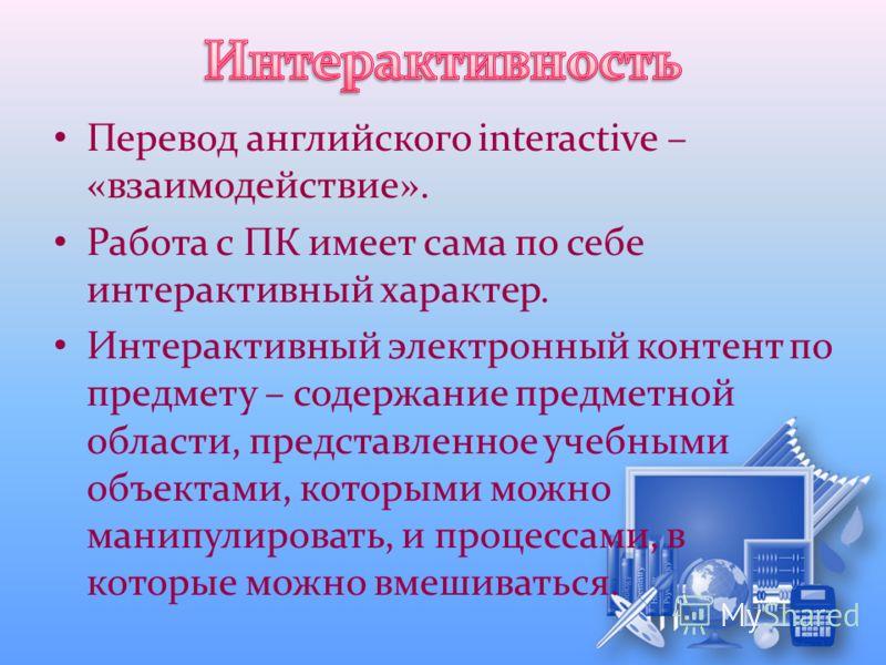 Перевод английского interactive – «взаимодействие». Работа с ПК имеет сама по себе интерактивный характер. Интерактивный электронный контент по предмету – содержание предметной области, представленное учебными объектами, которыми можно манипулировать