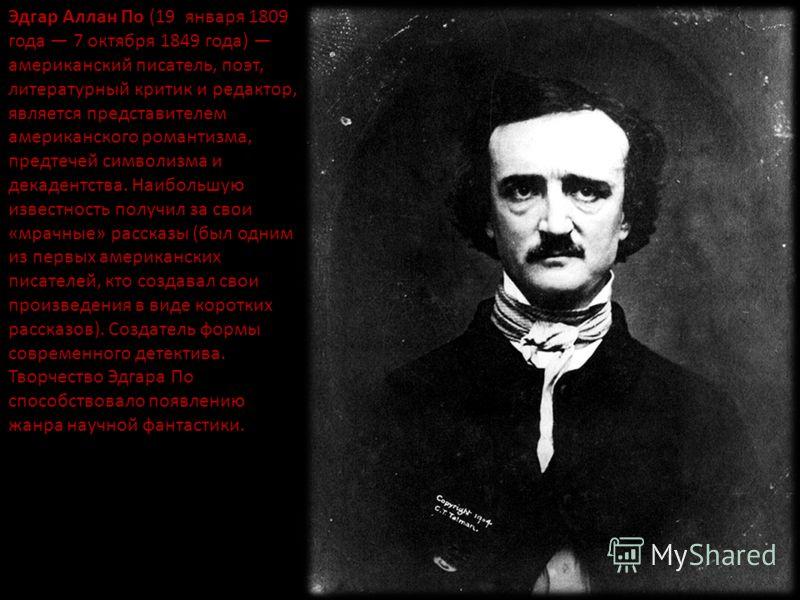 Эдгар Аллан По (19 января 1809 года 7 октября 1849 года) американский писатель, поэт, литературный критик и редактор, является представителем американского романтизма, предтечей символизма и декадентства. Наибольшую известность получил за свои «мрачн