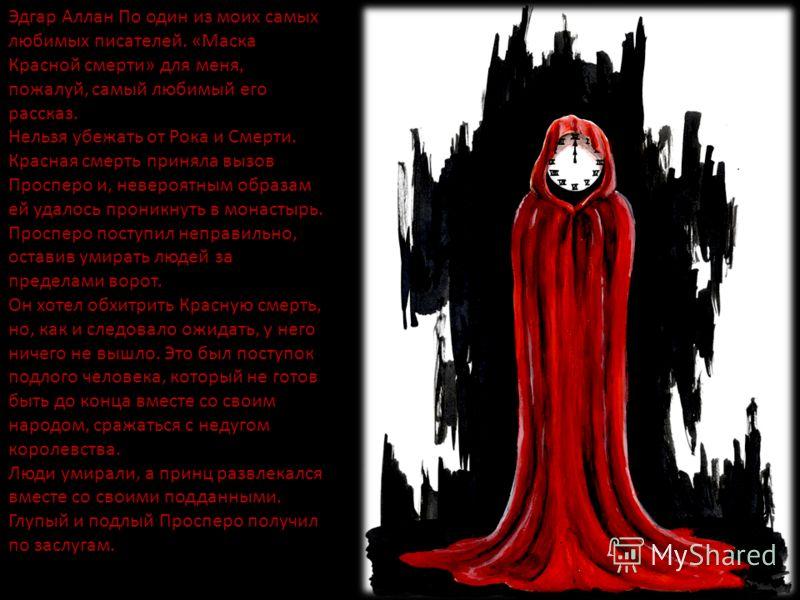 Эдгар Аллан По один из моих самых любимых писателей. «Маска Красной смерти» для меня, пожалуй, самый любимый его рассказ. Нельзя убежать от Рока и Смерти. Красная смерть приняла вызов Просперо и, невероятным образам ей удалось проникнуть в монастырь.