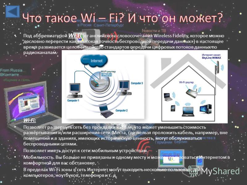 Под аббревиатурой Wi-Fi (от английского словосочетания Wireless Fidelity, которое можно дословно перевести как «высокая точность беспроводной передачи данных») в настоящее время развивается целое семейство стандартов передачи цифровых потоков данных