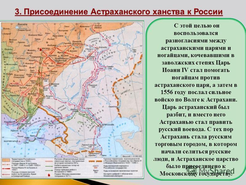 3. Присоединение Астраханского ханства к России С этой целью он воспользовался разногласиями между астраханскими царями и ногайцами, кочевавшими в заволжских степях Царь Иоанн IV стал помогать ногайцам против астраханского царя, а затем в 1556 году п