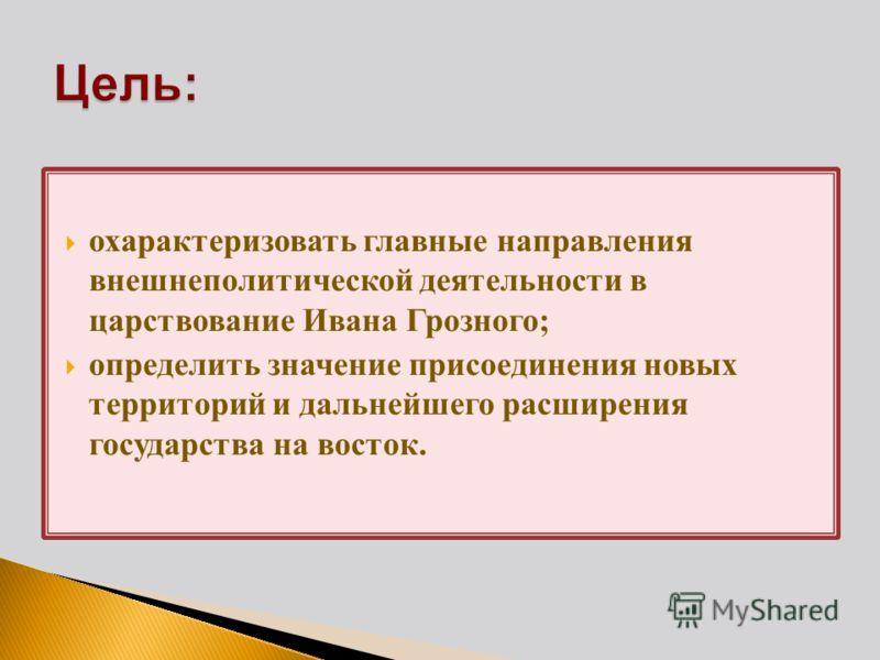 охарактеризовать главные направления внешнеполитической деятельности в царствование Ивана Грозного; определить значение присоединения новых территорий и дальнейшего расширения государства на восток.