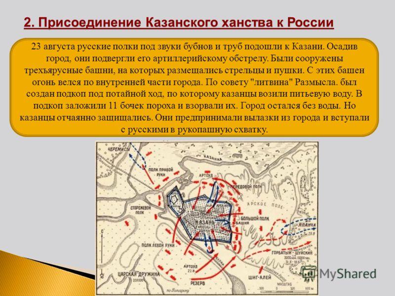 23 августа русские полки под звуки бубнов и труб подошли к Казани. Осадив город, они подвергли его артиллерийскому обстрелу. Были сооружены трехъярусные башни, на которых размещались стрельцы и пушки. С этих башен огонь велся по внутренней части горо