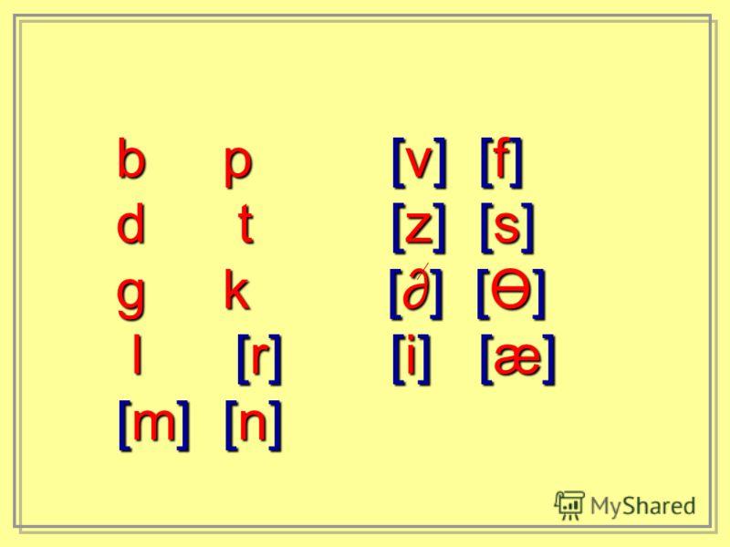 b p [v] [f] d t [z] [s] g k [] [Ө] l [r] [i] [æ] l [r] [i] [æ] [m] [n]