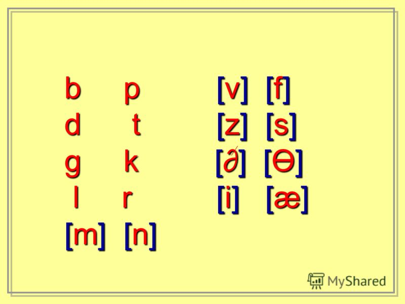 b p [v] [f] d t [z] [s] g k [] [Ө] l r [i] [æ] l r [i] [æ] [m] [n]