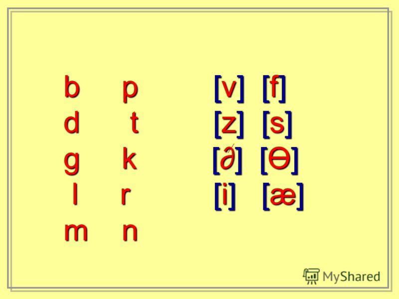 b p [v] [f] d t [z] [s] g k [] [Ө] l r [i] [æ] l r [i] [æ] m n