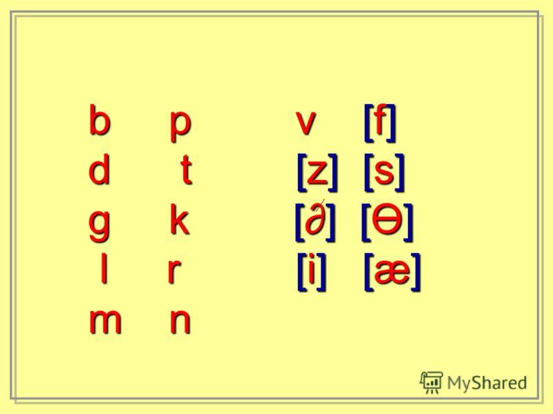 b p v [f] d t [z] [s] g k [] [Ө] l r [i] [æ] l r [i] [æ] m n