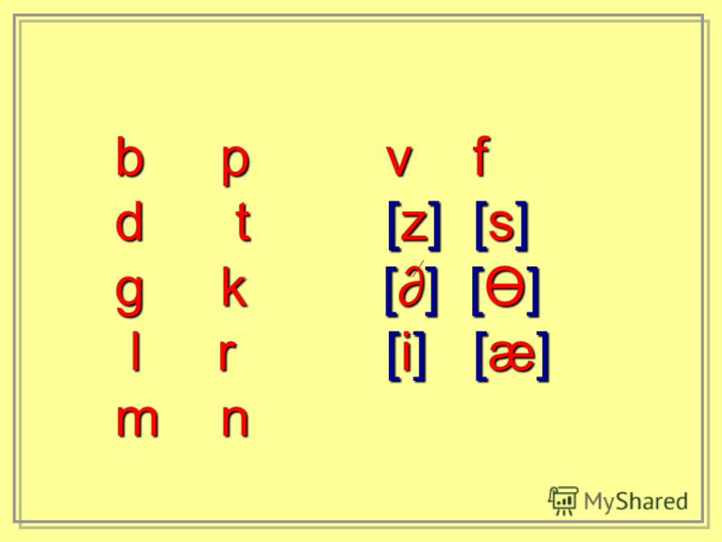 b p v f d t [z] [s] g k [] [Ө] l r [i] [æ] l r [i] [æ] m n