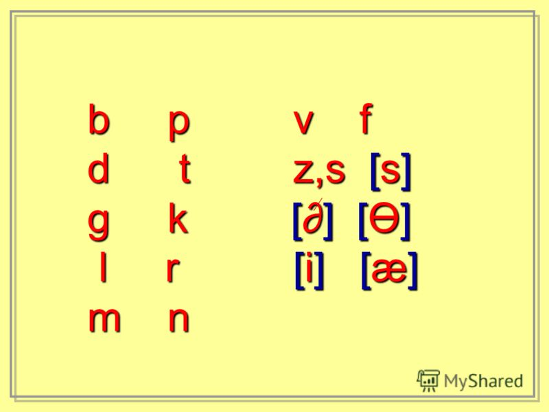 b p v f d t z,s [s] g k [] [Ө] l r [i] [æ] l r [i] [æ] m n