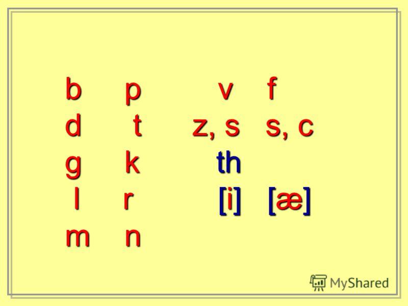 b p v f d t z, s s, c g k th l r [i] [æ] l r [i] [æ] m n
