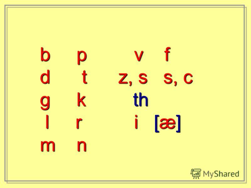 b p v f d t z, s s, c g k th l r i [æ] l r i [æ] m n