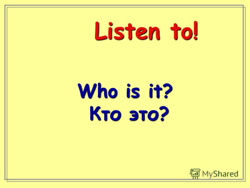 Listen to! Who is it? Кто это? Кто это?