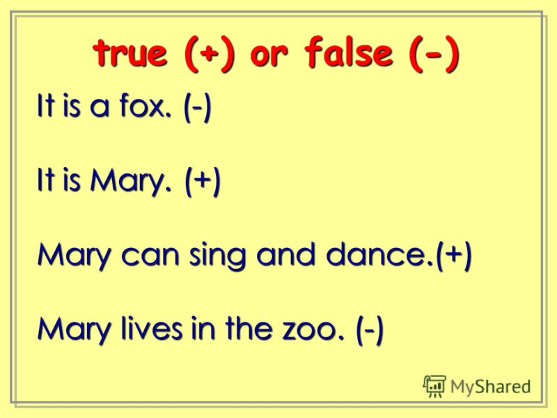 It is a fox. (-) It is Mary. (+) Mary can sing and dance.(+) Mary lives in the zoo. (-) true (+) or false (-) true (+) or false (-)