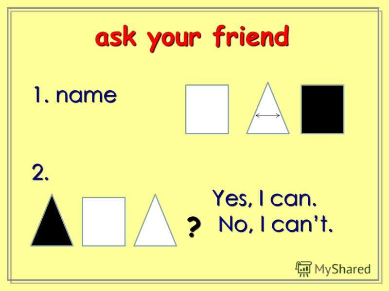 1. name 2. Yes, I can. Yes, I can. No, I cant. No, I cant. ask your friend ask your friend ?