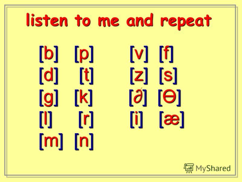 [b] [p] [v] [f] [d] [t] [z] [s] [g] [k] [] [Ө] [l] [r] [i] [æ] [m] [n] listen to me and repeat listen to me and repeat
