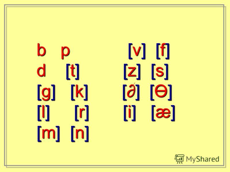 b p [v] [f] d [t] [z] [s] [g] [k] [] [Ө] [l] [r] [i] [æ] [m] [n]