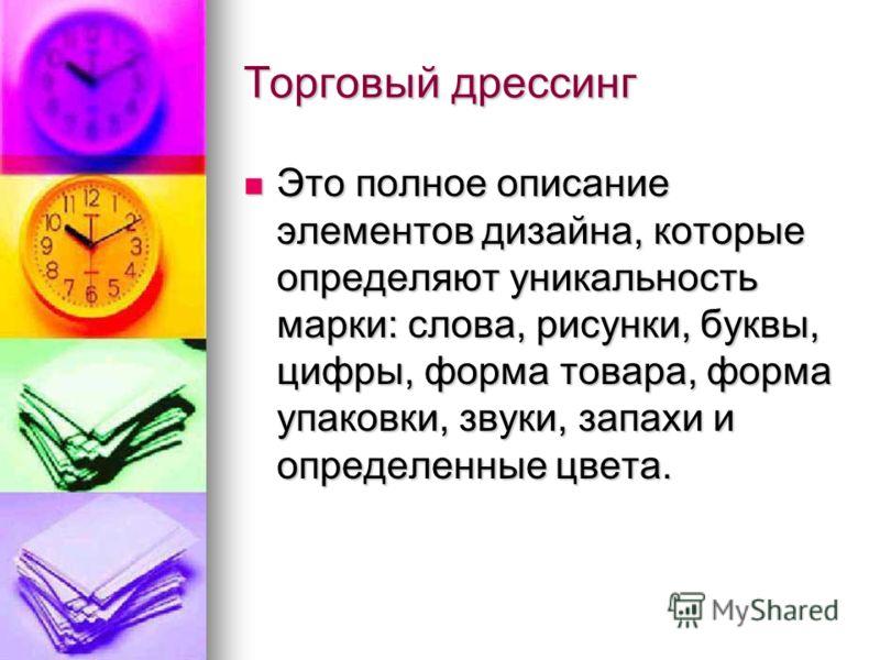 Торговый дрессинг Это полное описание элементов дизайна, которые определяют уникальность марки: слова, рисунки, буквы, цифры, форма товара, форма упаковки, звуки, запахи и определенные цвета. Это полное описание элементов дизайна, которые определяют