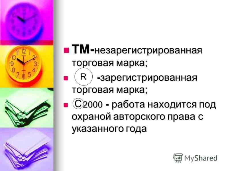 TM- незарегистрированная торговая марка; TM- незарегистрированная торговая марка; -зарегистрированная торговая марка; -зарегистрированная торговая марка; 2000 - работа находится под охраной авторского права с указанного года 2000 - работа находится п