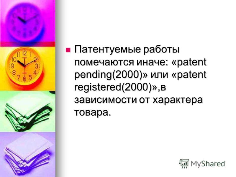 Патентуемые работы помечаются иначе: «patent pending(2000)» или «patent registered(2000)»,в зависимости от характера товара. Патентуемые работы помечаются иначе: «patent pending(2000)» или «patent registered(2000)»,в зависимости от характера товара.