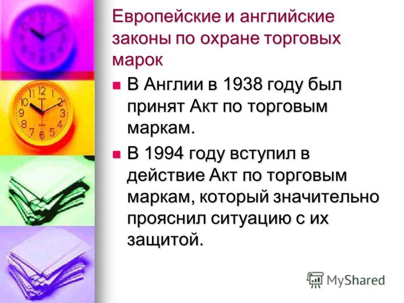 Европейские и английские законы по охране торговых марок В Англии в 1938 году был принят Акт по торговым маркам. В Англии в 1938 году был принят Акт по торговым маркам. В 1994 году вступил в действие Акт по торговым маркам, который значительно проясн