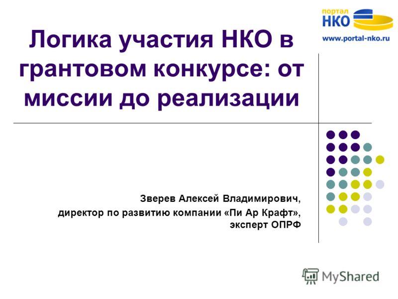 Логика участия НКО в грантовом конкурсе: от миссии до реализации Зверев Алексей Владимирович, директор по развитию компании «Пи Ар Крафт», эксперт ОПРФ