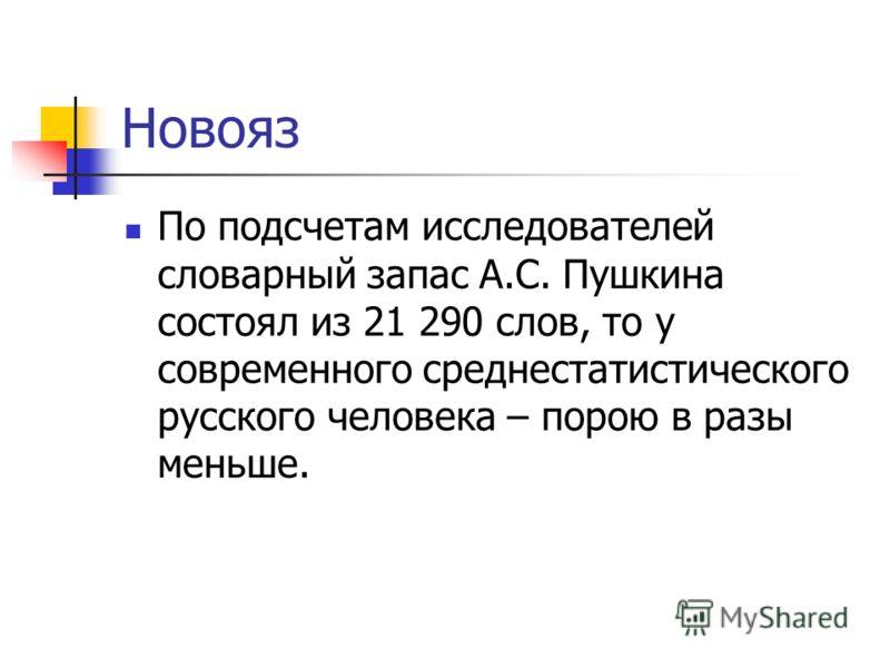 Новояз По подсчетам исследователей словарный запас А.С. Пушкина состоял из 21 290 слов, то у современного среднестатистического русского человека – по