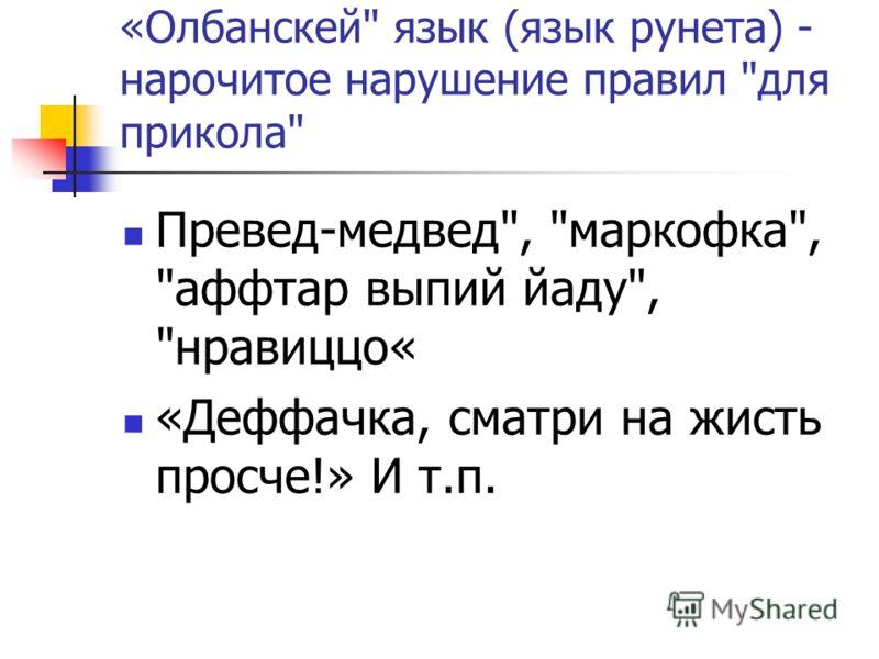 «Олбанскей язык (язык рунета) - нарочитое нарушение правил для прикола Превед-медвед, маркофка, аффтар выпий йаду, нравиццо« «Деффачка, сматри на жисть просче!» И т.п.