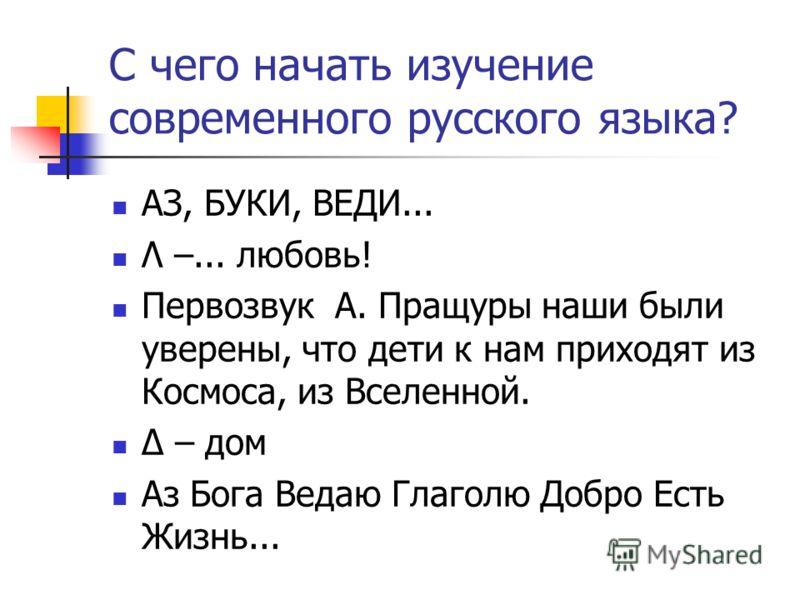 С чего начать изучение современного русского языка? АЗ, БУКИ, ВЕДИ... Λ –... любовь! Первозвук А. Пращуры наши были уверены, что дети к нам приходят и