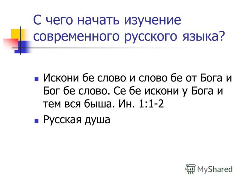 С чего начать изучение современного русского языка? Искони бе слово и слово бе от Бога и Бог бе слово. Се бе искони у Бога и тем вся быша. Ин. 1:1-2 Р
