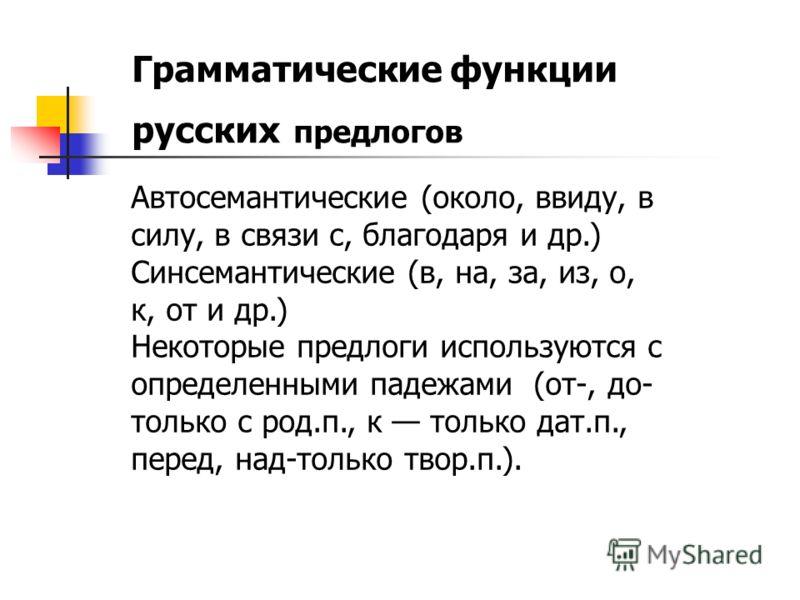 Грамматические функции русских предлогов Автосемантические (около, ввиду, в силу, в связи с, благодаря и др.) Синсемантические (в, на, за, из, о, к, о