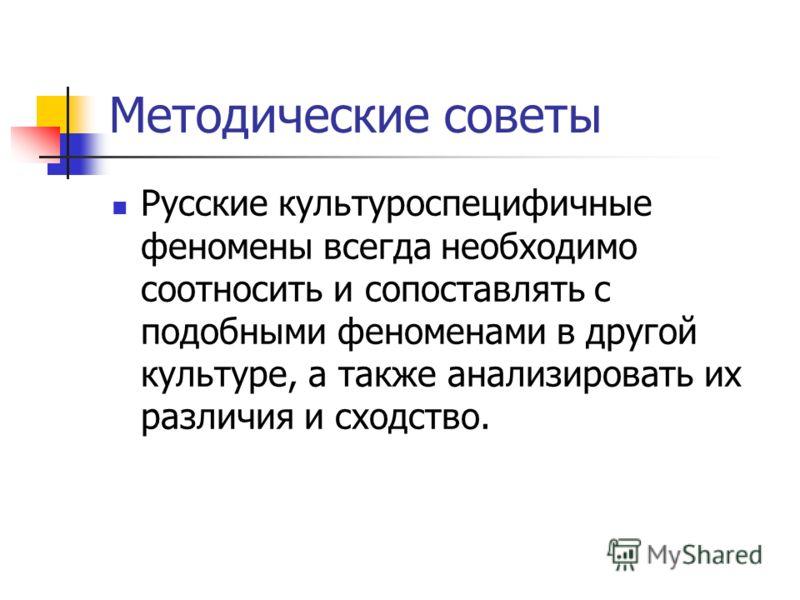 Методические советы Русские культуроспецифичные феномены всегда необходимо соотносить и сопоставлять с подобными феноменами в другой культуре, а также анализировать их различия и сходство.