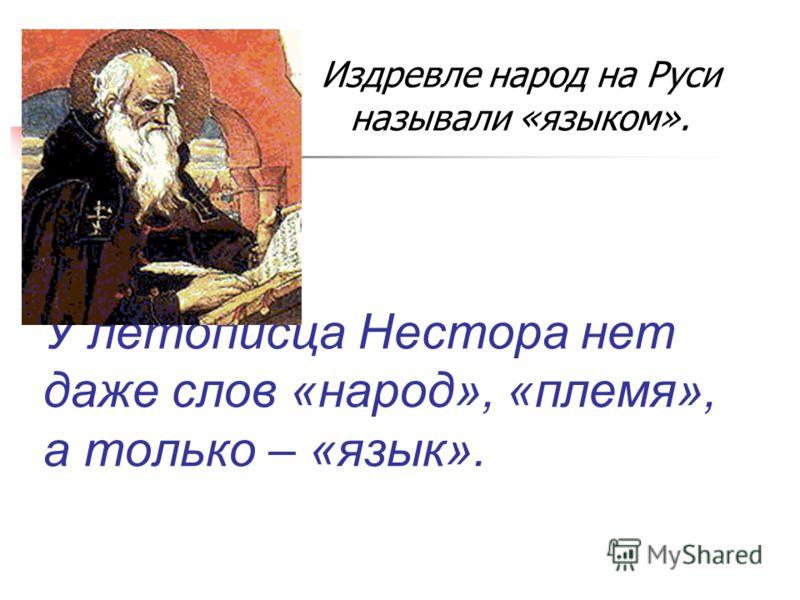 У летописца Нестора нет даже слов «народ», «племя», а только – «язык». Издревле народ на Руси называли «языком».