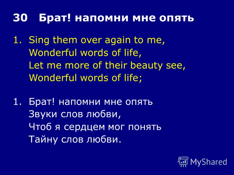 1.Sing them over again to me, Wonderful words of life, Let me more of their beauty see, Wonderful words of life; 30 Брат! напомни мне опять 1.Брат! напомни мне опять Звуки слов любви, Чтоб я сердцем мог понять Тайну слов любви.