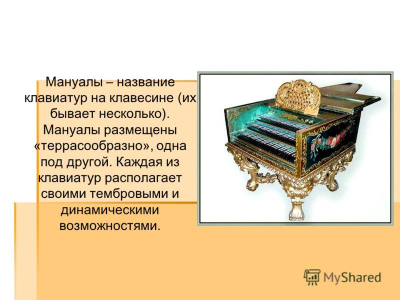 Мануалы – название клавиатур на клавесине (их бывает несколько). Мануалы размещены «террасообразно», одна под другой. Каждая из клавиатур располагает своими тембровыми и динамическими возможностями.