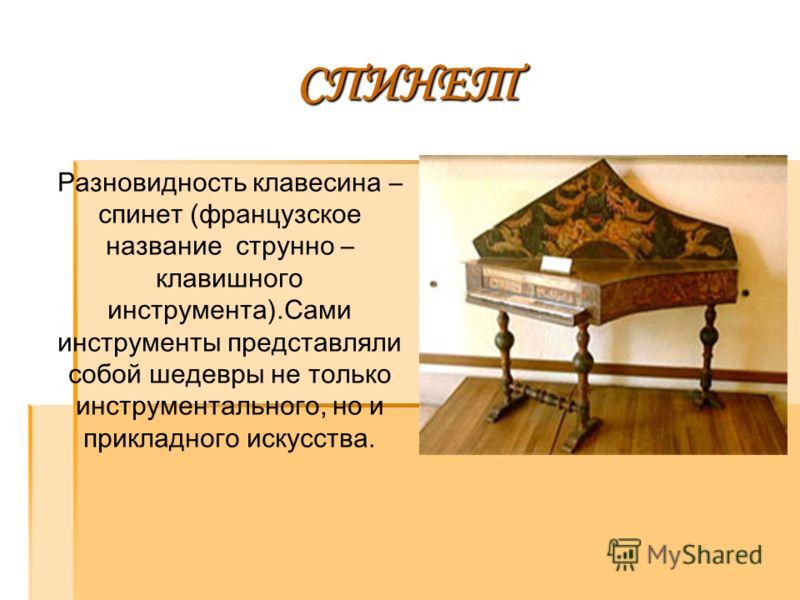 СПИНЕТ Разновидность клавесина – спинет (французское название струнно – клавишного инструмента).Сами инструменты представляли собой шедевры не только инструментального, но и прикладного искусства.