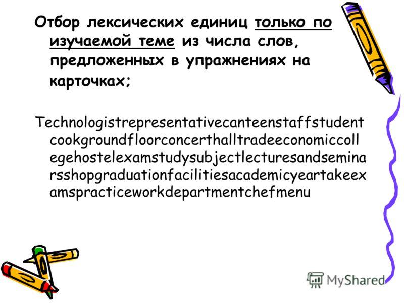 Отбор лексических единиц только по изучаемой теме из числа слов, предложенных в упражнениях на карточках; Technologistrepresentativecanteenstaffstudent cookgroundfloorconcerthalltradeeconomiccoll egehostelexamstudysubjectlecturesandsemina rsshopgradu