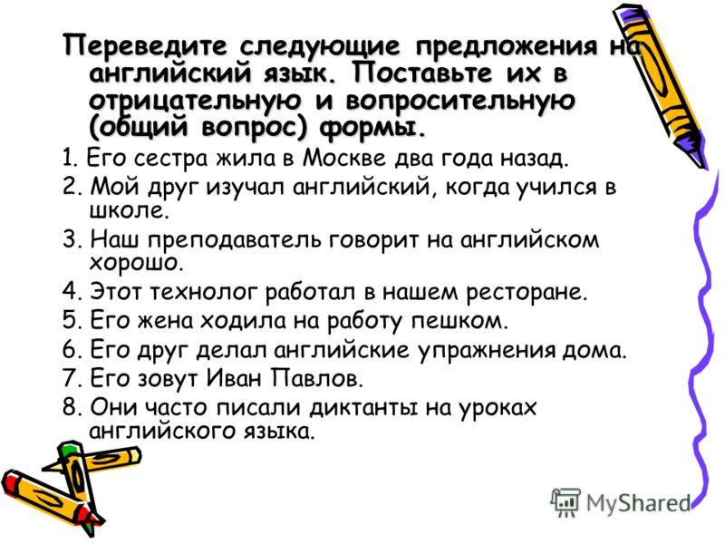 Переведите следующие предложения на английский язык. Поставьте их в отрицательную и вопросительную (общий вопрос) формы. 1. Его сестра жила в Москве два года назад. 2. Мой друг изучал английский, когда учился в школе. 3. Наш преподаватель говорит на