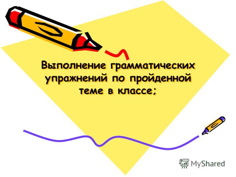 Выполнение грамматических упражнений по пройденной теме в классе;