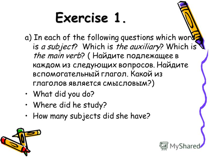Exercise 1. a) In each of the following questions which word is a subject? Which is the auxiliary? Which is the main verb? ( Найдите подлежащее в каждом из следующих вопросов. Найдите вспомогательный глагол. Какой из глаголов является смысловым?) Wha