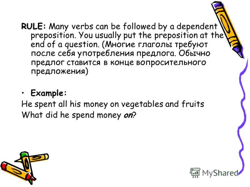 RULE: Many verbs can be followed by a dependent preposition. You usually put the preposition at the end of a question. (Многие глаголы требуют после себя употребления предлога. Обычно предлог ставится в конце вопросительного предложения) Example: He