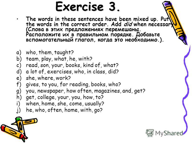 Exercise 3. The words in these sentences have been mixed up. Put the words in the correct order. Add did when necessary (Слова в этих предложениях перемешаны. Расположите их в правильном порядке. Добавьте вспомогательный глагол, когда это необходимо.