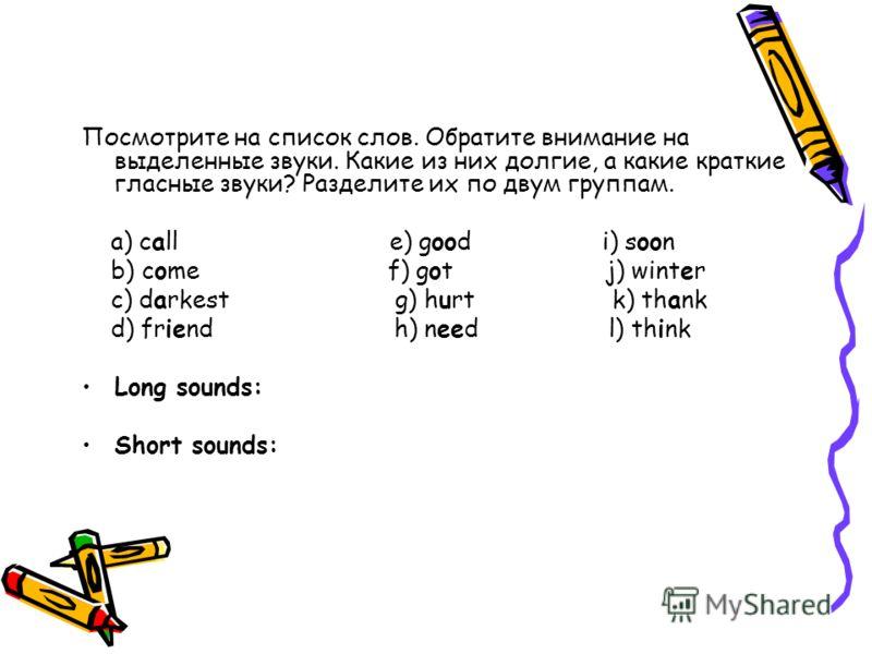 Посмотрите на список слов. Обратите внимание на выделенные звуки. Какие из них долгие, а какие краткие гласные звуки? Разделите их по двум группам. a) call e) good i) soon b) come f) got j) winter c) darkest g) hurt k) thank d) friend h) need l) thin