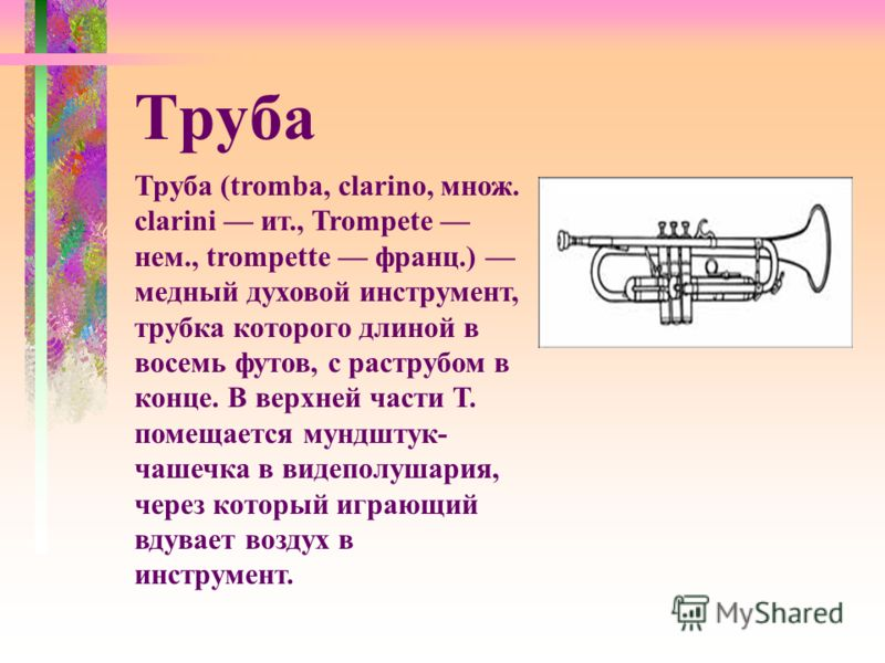 Труба (tromba, clarino, множ. clarini ит., Trompete нем., trompette франц.) медный духовой инструмент, трубка которого длиной в восемь футов, с раструбом в конце. В верхней части Т. помещается мундштук- чашечка в видеполушария, через который играющий
